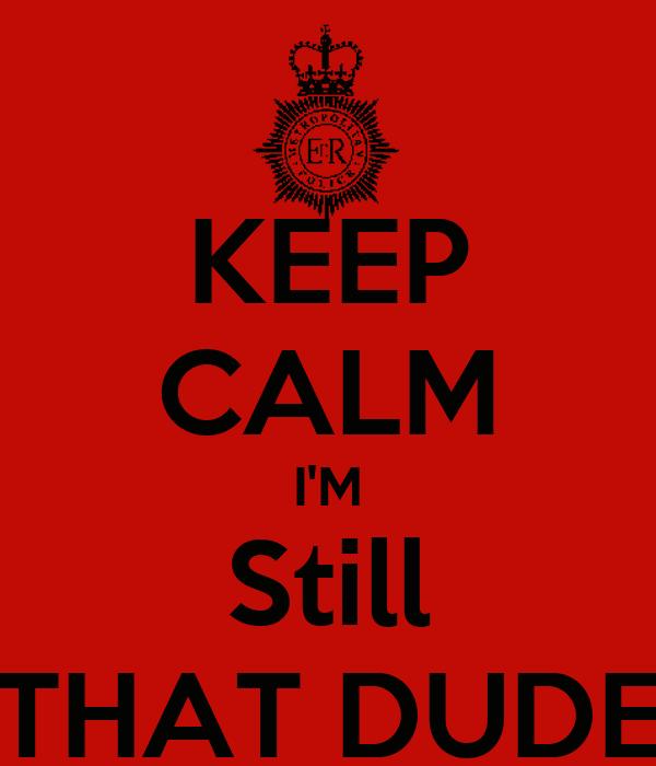 KEEP CALM I'M Still THAT DUDE