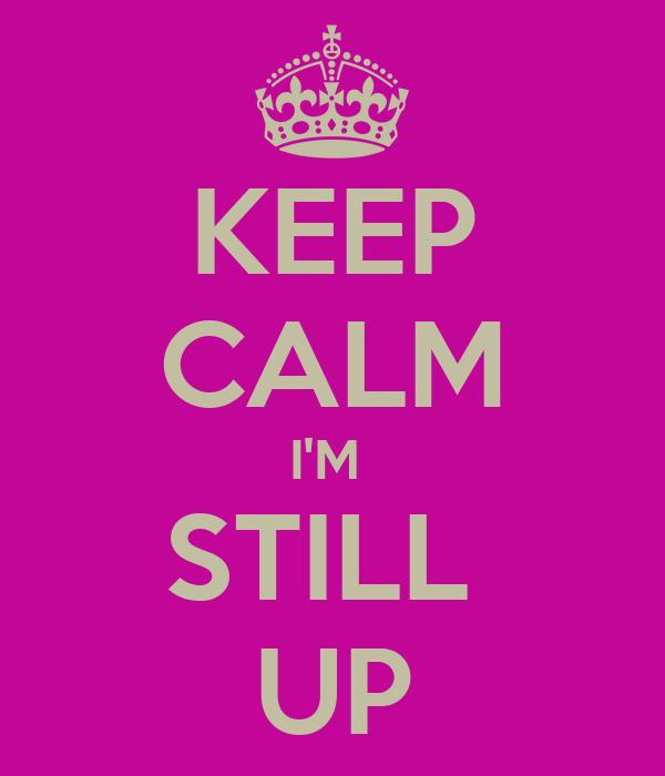 KEEP CALM I'M  STILL  UP