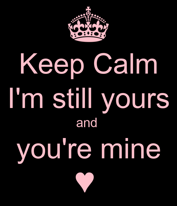 Keep Calm I'm still yours and  you're mine ♥