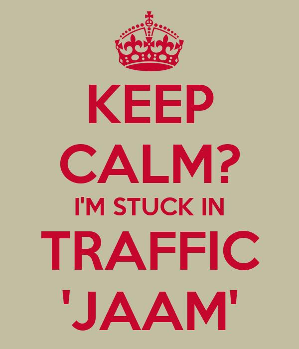 KEEP CALM? I'M STUCK IN TRAFFIC 'JAAM'