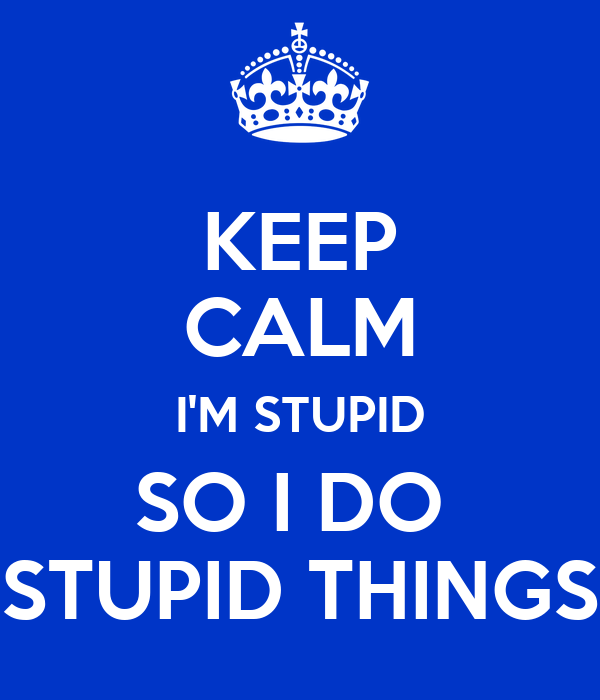 KEEP CALM I'M STUPID SO I DO  STUPID THINGS
