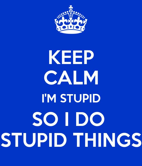 KEEP CALM I'M STUPID SO I DO  STUPID THINGS