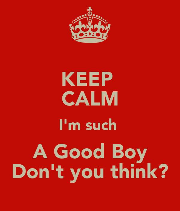 KEEP  CALM I'm such  A Good Boy Don't you think?
