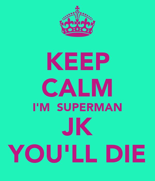 KEEP CALM I'M  SUPERMAN JK YOU'LL DIE