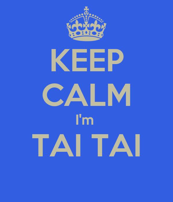 KEEP CALM I'm  TAI TAI