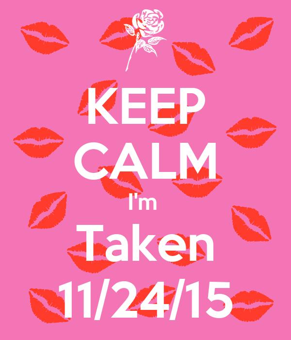 KEEP CALM I'm  Taken 11/24/15