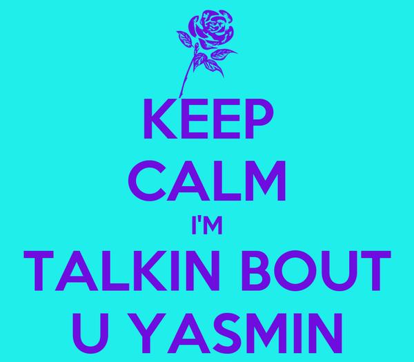 KEEP CALM I'M TALKIN BOUT U YASMIN