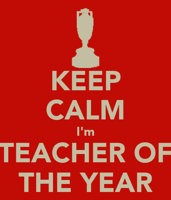 KEEP CALM I'm TEACHER OF THE YEAR