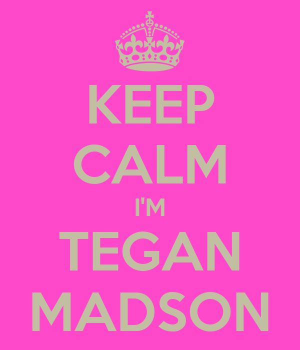 KEEP CALM I'M TEGAN MADSON