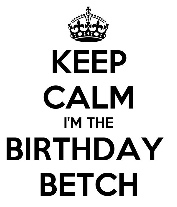 KEEP CALM I'M THE BIRTHDAY  BETCH