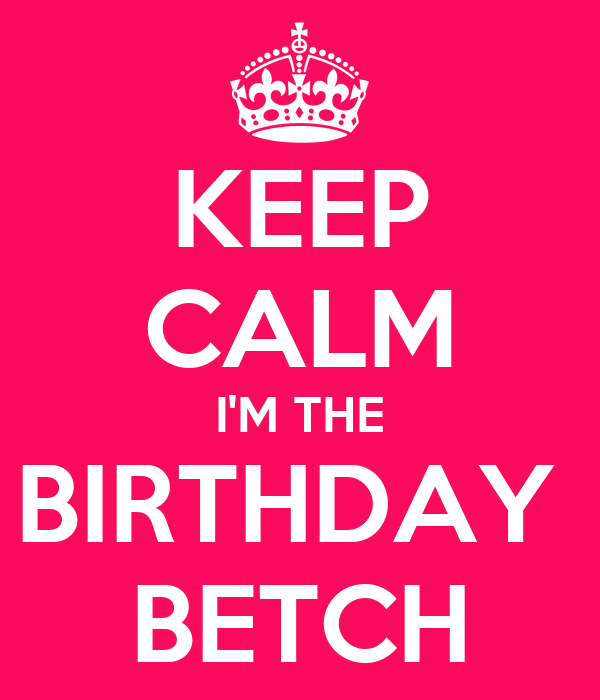 KEEP CALM I'M THE BIRTHDAY  BETCH