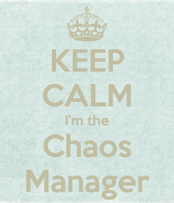 KEEP CALM I'm the Chaos Manager