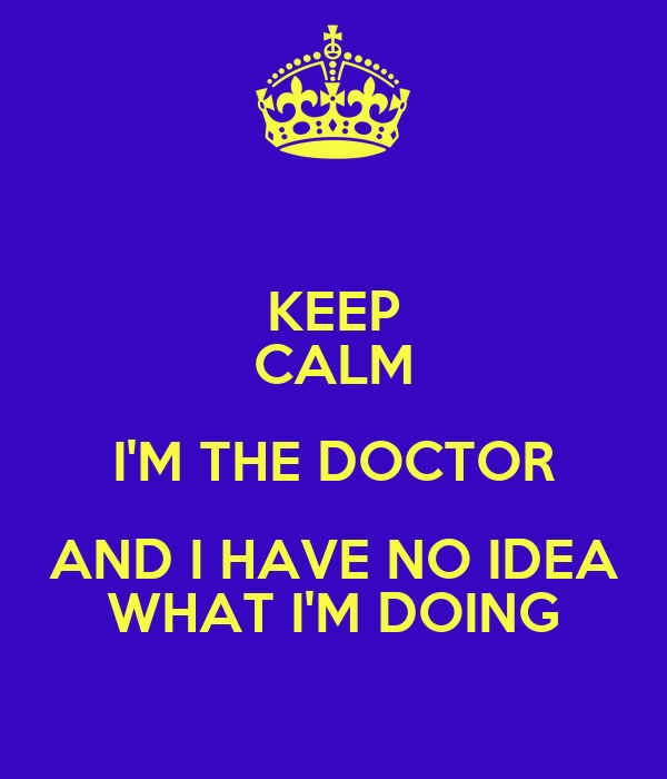 KEEP CALM I'M THE DOCTOR AND I HAVE NO IDEA WHAT I'M DOING