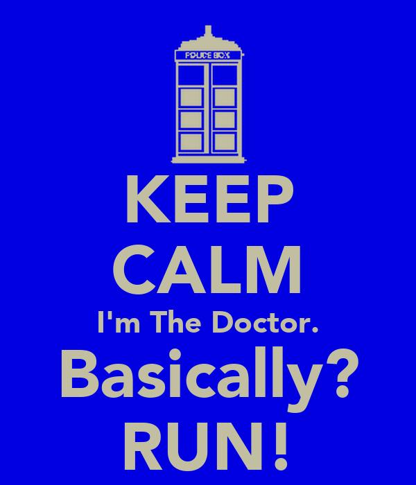 KEEP CALM I'm The Doctor. Basically? RUN!