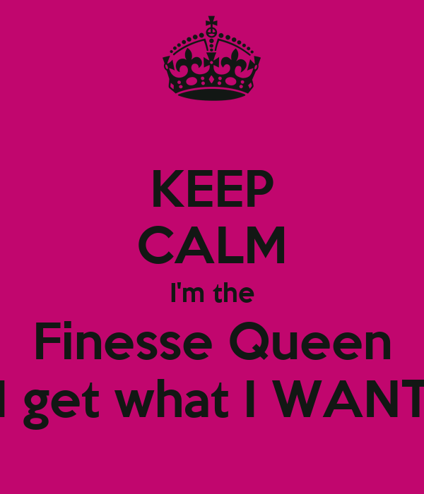 KEEP CALM I'm the Finesse Queen I get what I WANT