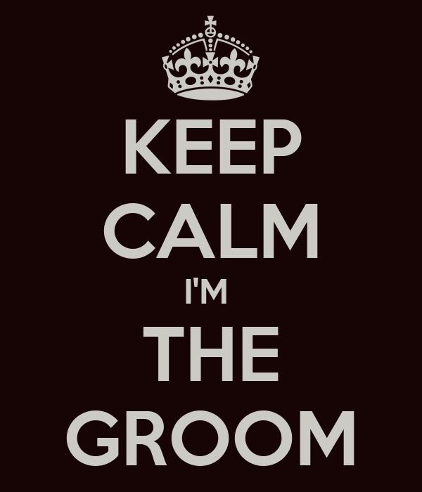 KEEP CALM I'M  THE GROOM