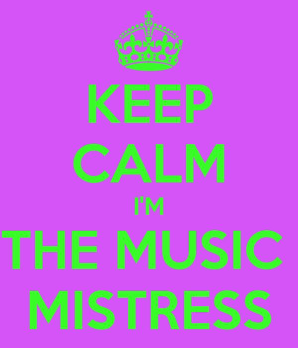 KEEP CALM I'M THE MUSIC  MISTRESS