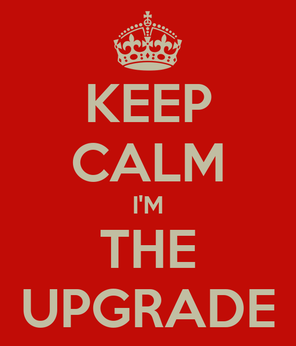 KEEP CALM I'M THE UPGRADE