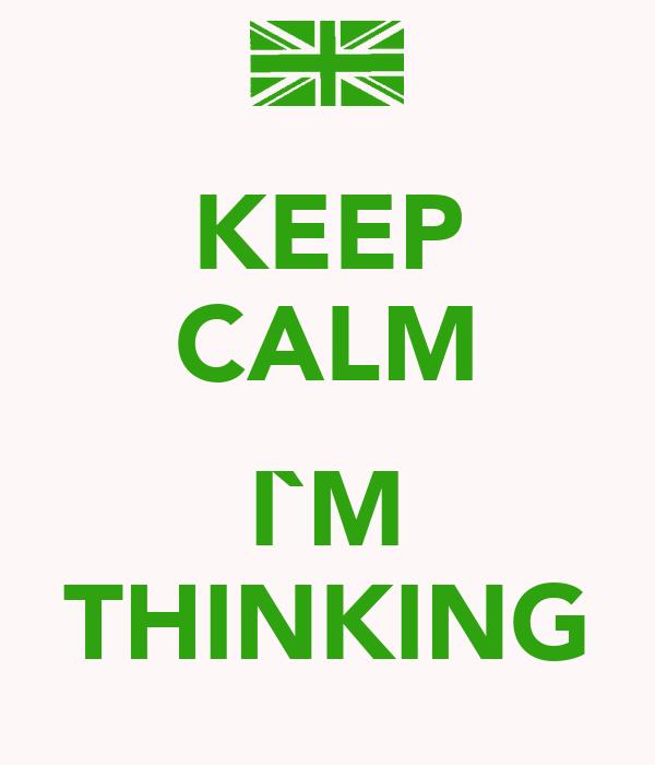 KEEP CALM  I`M THINKING