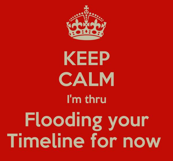 KEEP CALM I'm thru Flooding your Timeline for now