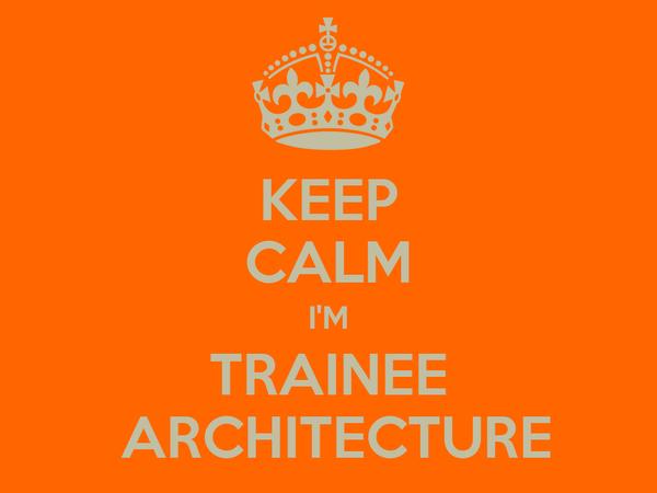 KEEP CALM I'M TRAINEE  ARCHITECTURE