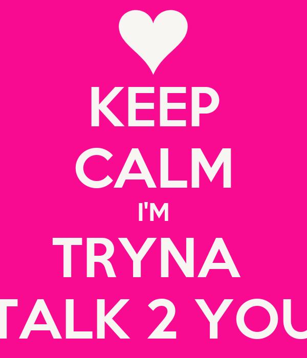KEEP CALM I'M TRYNA  TALK 2 YOU
