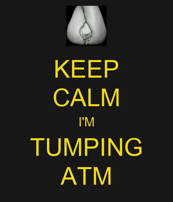 KEEP CALM I'M TUMPING ATM