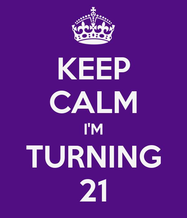 KEEP CALM I'M TURNING 21