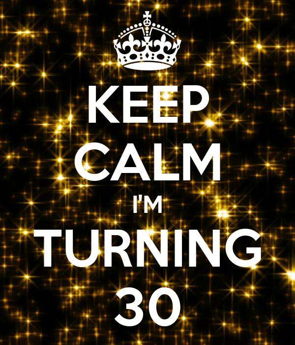 KEEP CALM I'M TURNING 30