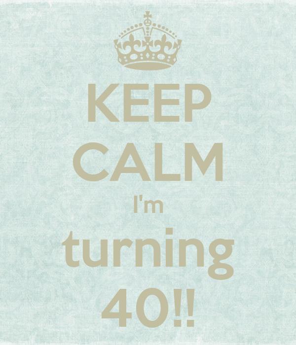 KEEP CALM I'm turning 40!!