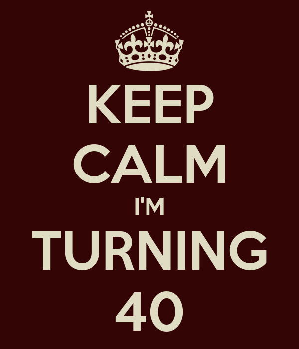 KEEP CALM I'M TURNING 40