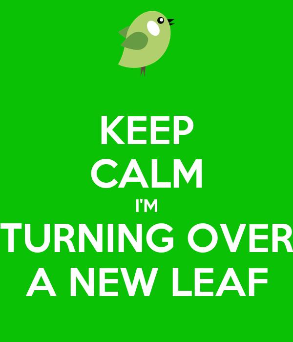 KEEP CALM I'M TURNING OVER A NEW LEAF