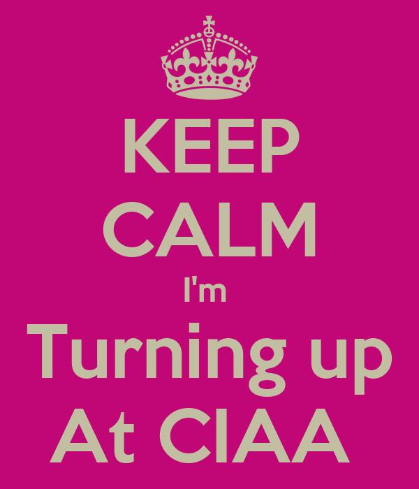 KEEP CALM I'm  Turning up At CIAA
