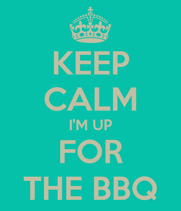 KEEP CALM I'M UP FOR THE BBQ