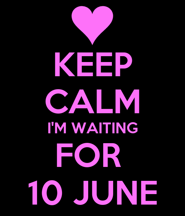 KEEP CALM I'M WAITING FOR  10 JUNE