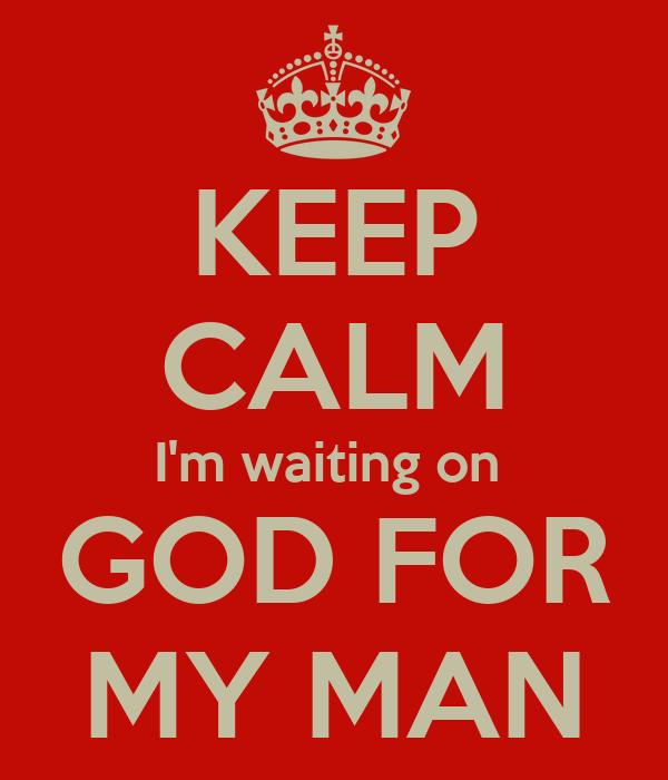 KEEP CALM I'm waiting on  GOD FOR  MY MAN