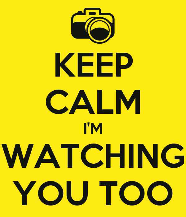 KEEP CALM I'M WATCHING YOU TOO