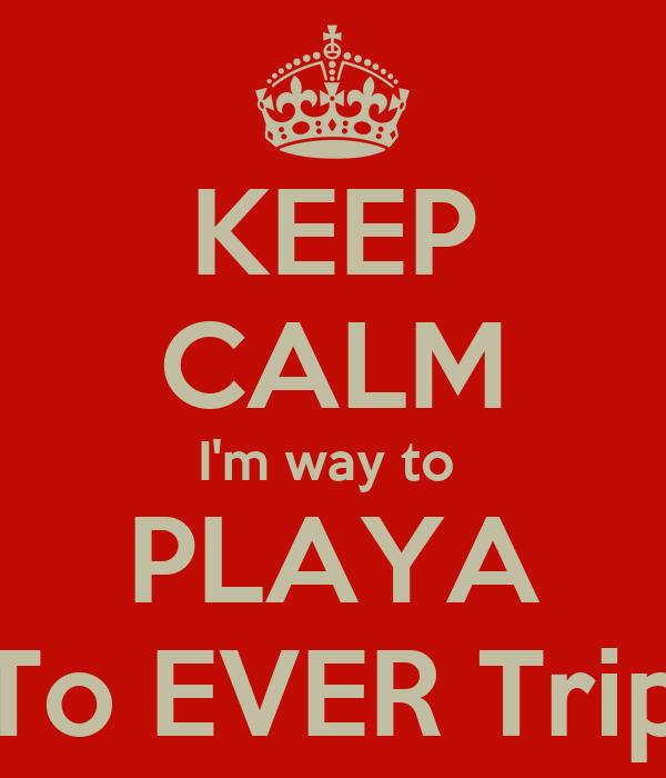KEEP CALM I'm way to  PLAYA To EVER Trip