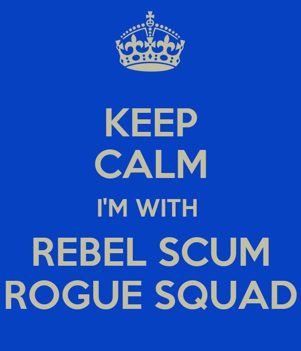KEEP CALM I'M WITH  REBEL SCUM ROGUE SQUAD