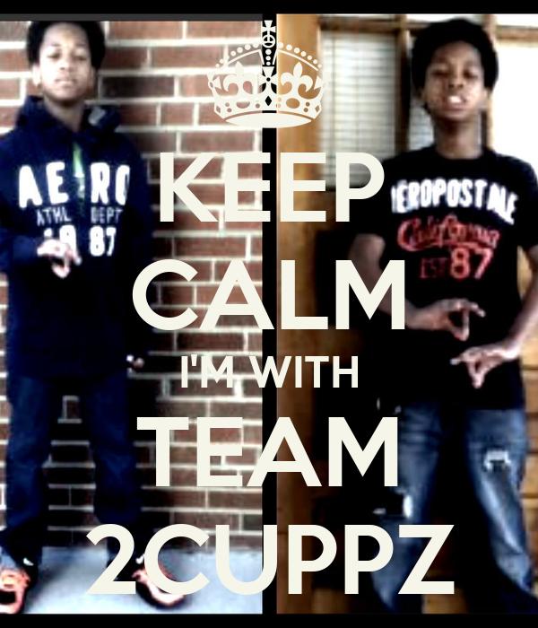 KEEP CALM I'M WITH TEAM 2CUPPZ