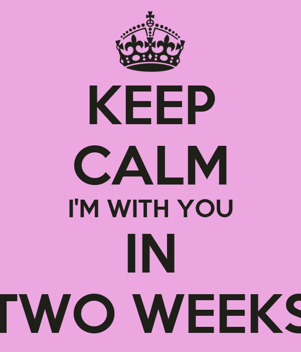 KEEP CALM I'M WITH YOU IN TWO WEEKS