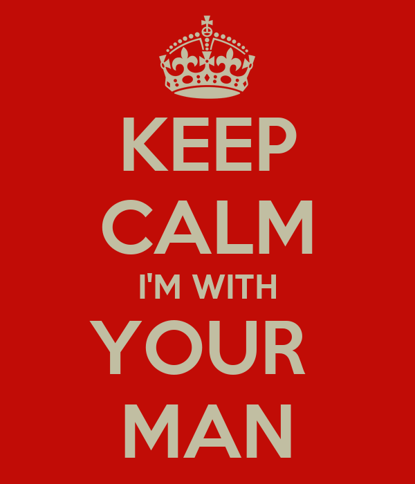 KEEP CALM I'M WITH YOUR  MAN