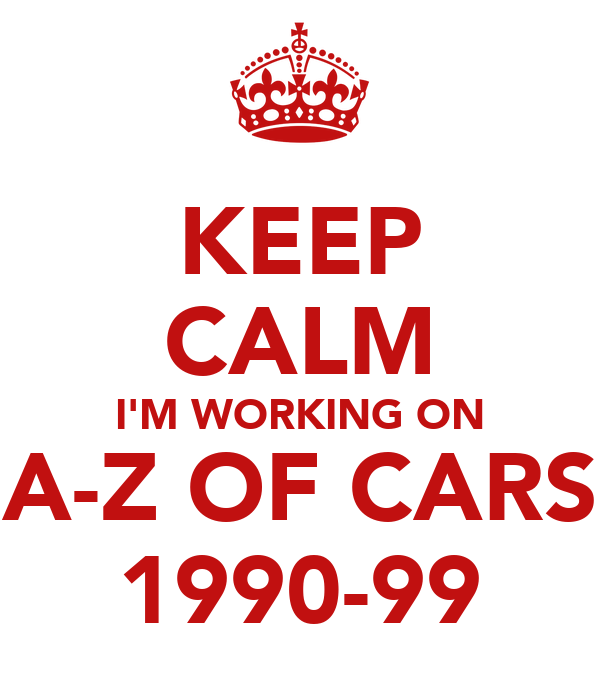 KEEP CALM I'M WORKING ON A-Z OF CARS 1990-99