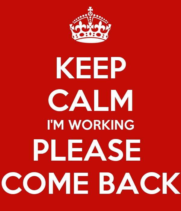 KEEP CALM I'M WORKING PLEASE  COME BACK