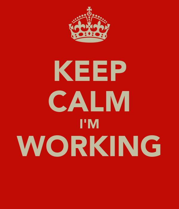 KEEP CALM I'M WORKING