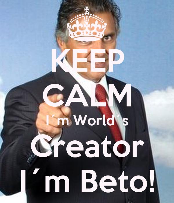 KEEP CALM I´m World´s Creator I´m Beto!
