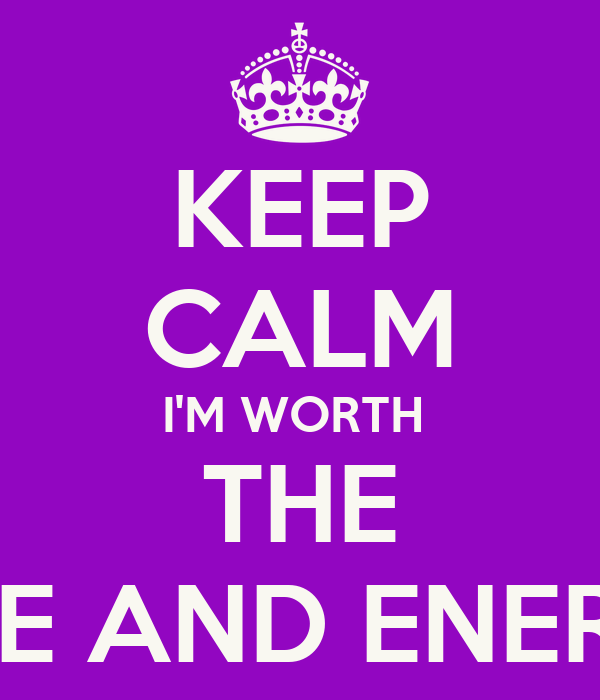 KEEP CALM I'M WORTH  THE TIME AND ENERGY