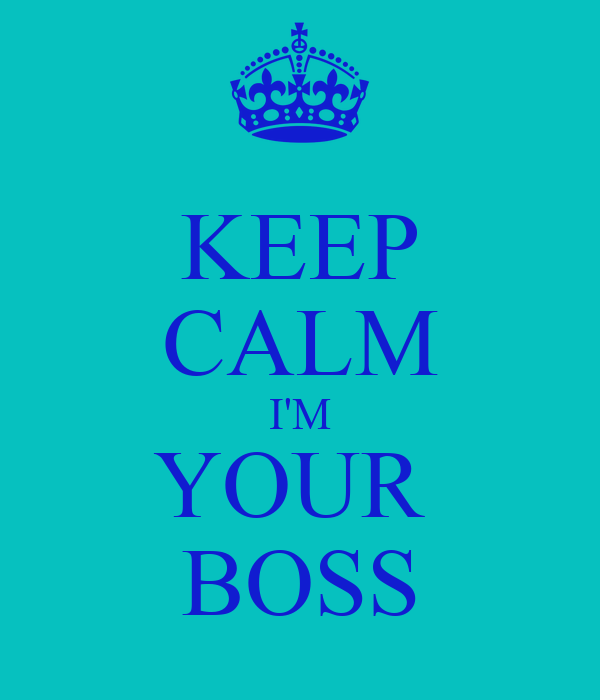 KEEP CALM I'M YOUR  BOSS