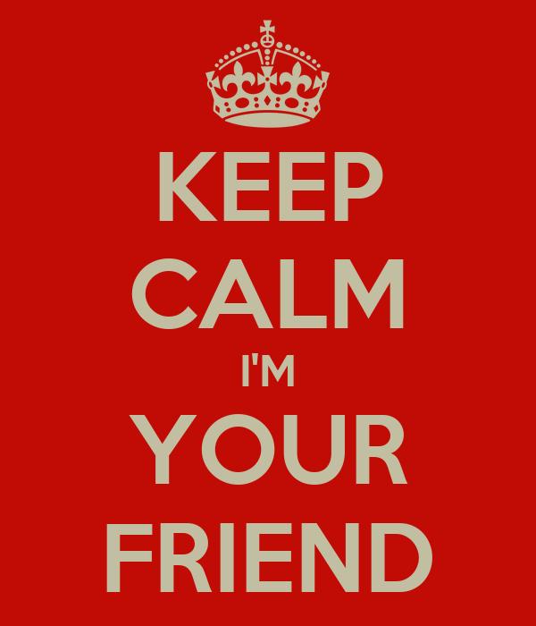KEEP CALM I'M YOUR FRIEND