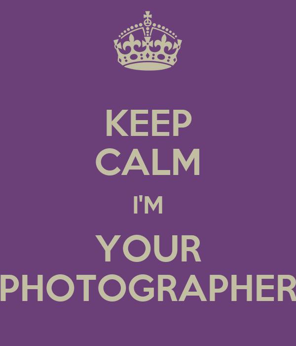 KEEP CALM I'M YOUR PHOTOGRAPHER